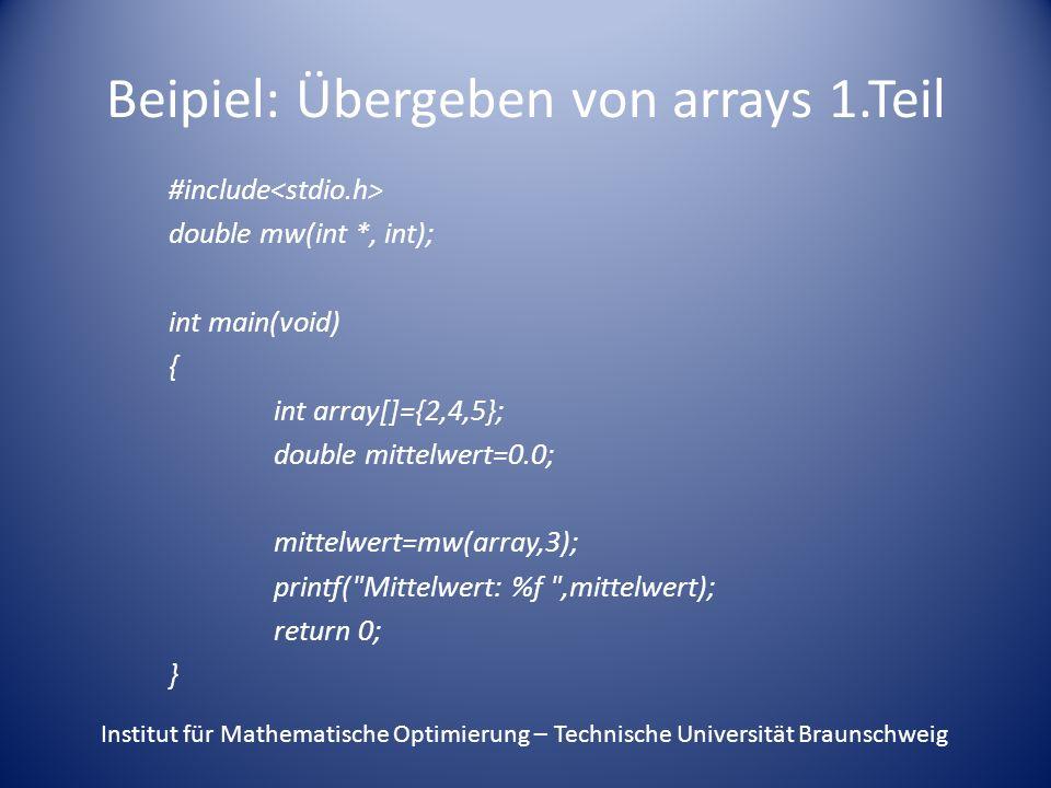 Beipiel: Übergeben von arrays 1.Teil #include double mw(int *, int); int main(void) { int array[]={2,4,5}; double mittelwert=0.0; mittelwert=mw(array,3); printf( Mittelwert: %f ,mittelwert); return 0; } Institut für Mathematische Optimierung – Technische Universität Braunschweig