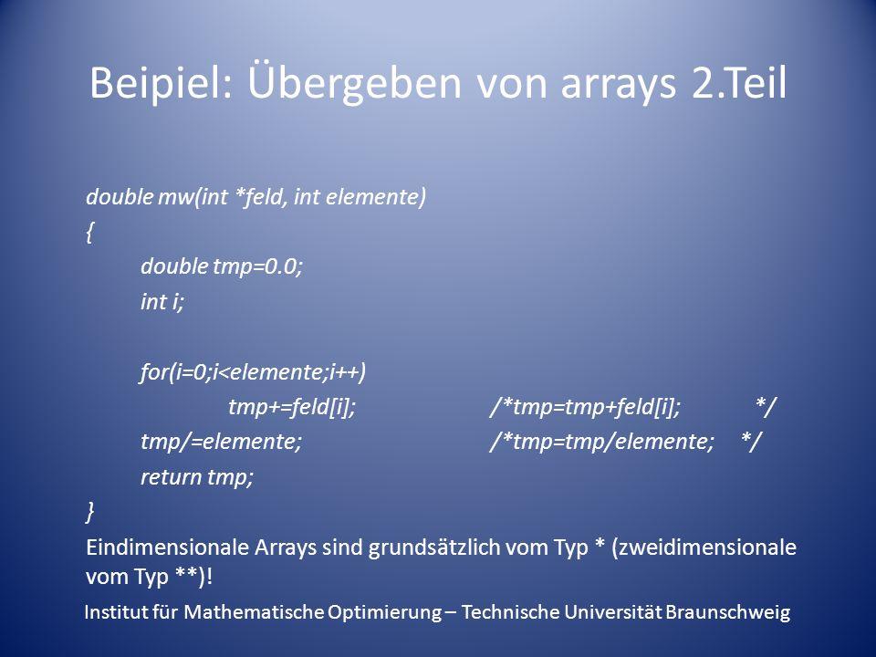 Beipiel: Übergeben von arrays 2.Teil double mw(int *feld, int elemente) { double tmp=0.0; int i; for(i=0;i<elemente;i++) tmp+=feld[i];/*tmp=tmp+feld[i];*/ tmp/=elemente;/*tmp=tmp/elemente; */ return tmp; } Eindimensionale Arrays sind grundsätzlich vom Typ * (zweidimensionale vom Typ **).