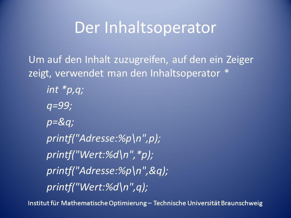 Der Inhaltsoperator Um auf den Inhalt zuzugreifen, auf den ein Zeiger zeigt, verwendet man den Inhaltsoperator * int *p,q; q=99; p=&q; printf( Adresse:%p\n ,p); printf( Wert:%d\n ,*p); printf( Adresse:%p\n ,&q); printf( Wert:%d\n ,q); Institut für Mathematische Optimierung – Technische Universität Braunschweig