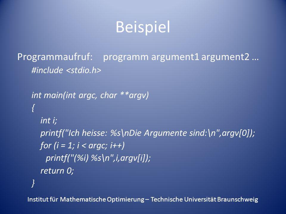 Beispiel Programmaufruf:programm argument1 argument2 … #include int main(int argc, char **argv) { int i; printf( Ich heisse: %s\nDie Argumente sind:\n ,argv[0]); for (i = 1; i < argc; i++) printf( (%i) %s\n ,i,argv[i]); return 0; } Institut für Mathematische Optimierung – Technische Universität Braunschweig