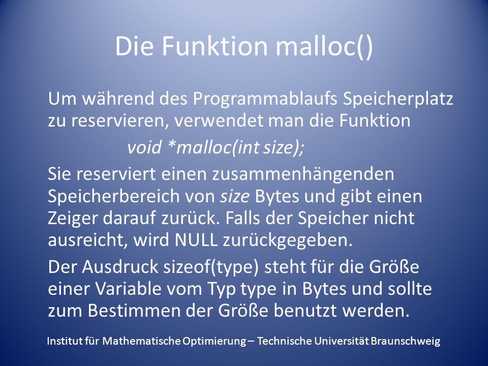 Die Funktion malloc() Um während des Programmablaufs Speicherplatz zu reservieren, verwendet man die Funktion void *malloc(int size); Sie reserviert einen zusammenhängenden Speicherbereich von size Bytes und gibt einen Zeiger darauf zurück.