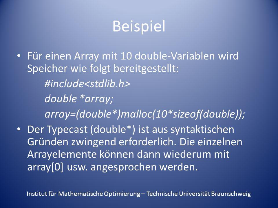 Beispiel Für einen Array mit 10 double-Variablen wird Speicher wie folgt bereitgestellt: #include double *array; array=(double*)malloc(10*sizeof(double)); Der Typecast (double*) ist aus syntaktischen Gründen zwingend erforderlich.