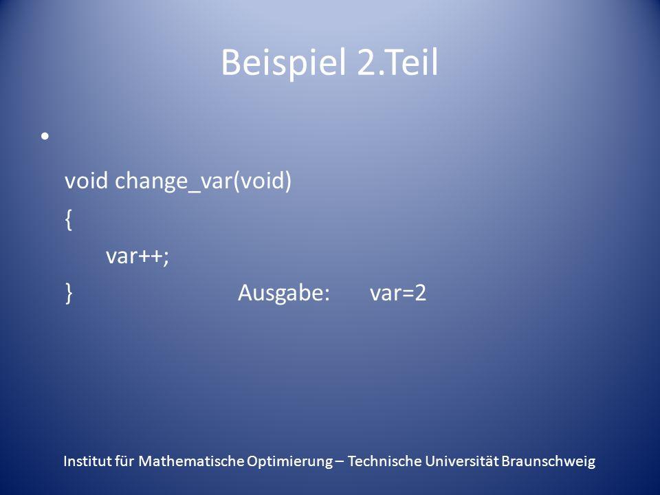 Beispiel 2.Teil void change_var(void) { var++; }Ausgabe:var=2 Institut für Mathematische Optimierung – Technische Universität Braunschweig