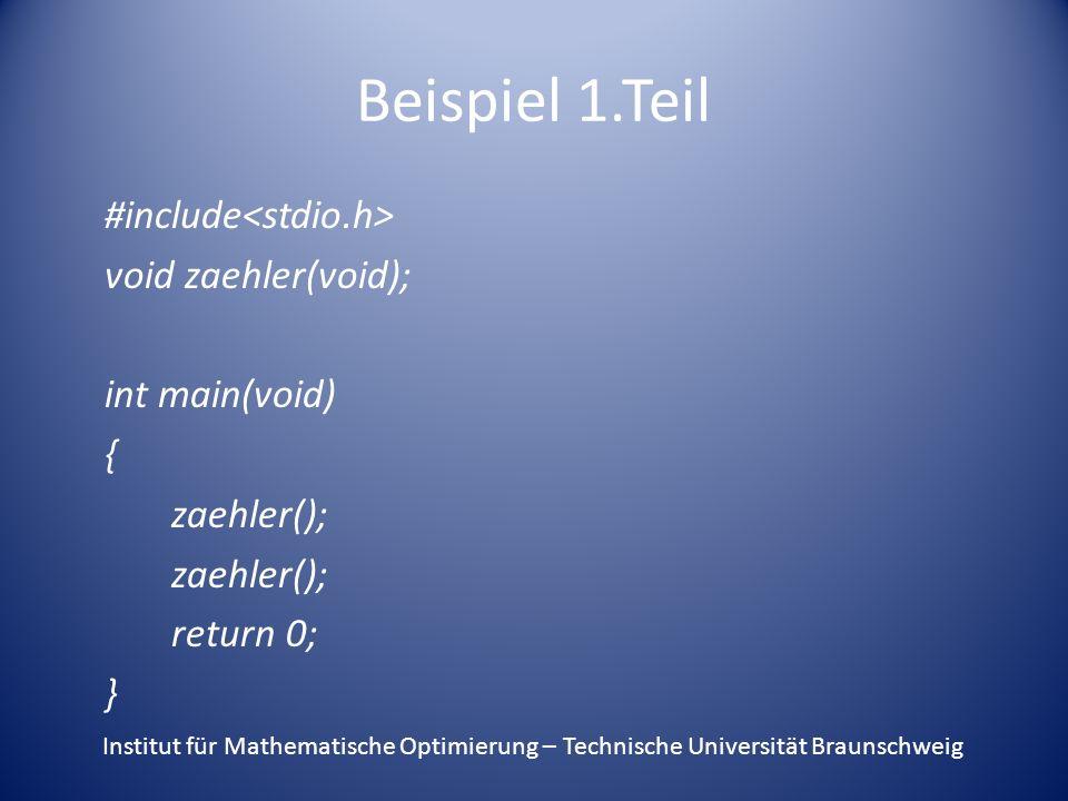 Beispiel 1.Teil #include void zaehler(void); int main(void) { zaehler(); return 0; } Institut für Mathematische Optimierung – Technische Universität Braunschweig