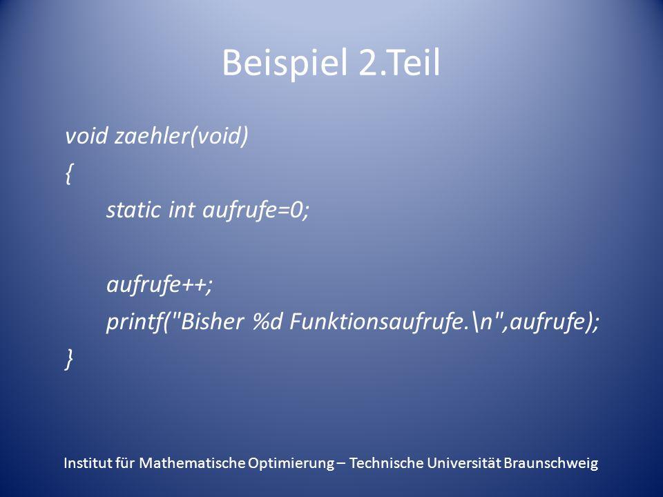Beispiel 2.Teil void zaehler(void) { static int aufrufe=0; aufrufe++; printf( Bisher %d Funktionsaufrufe.\n ,aufrufe); } Institut für Mathematische Optimierung – Technische Universität Braunschweig