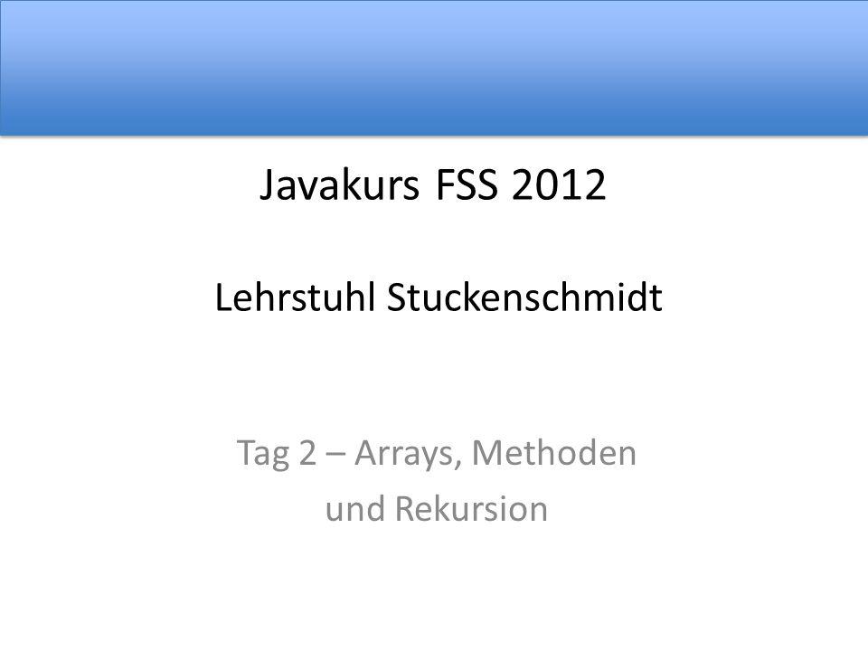 Javakurs FSS 2012 Lehrstuhl Stuckenschmidt Tag 2 – Arrays, Methoden und Rekursion