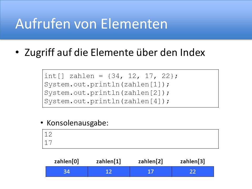 Aufrufen von Elementen Zugriff auf die Elemente über den Index Konsolenausgabe: int[] zahlen = {34, 12, 17, 22}; System.out.println(zahlen[1]); System