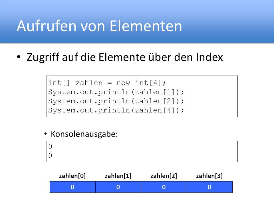Aufrufen von Elementen Zugriff auf die Elemente über den Index Konsolenausgabe: int[] zahlen = new int[4]; System.out.println(zahlen[1]); System.out.p