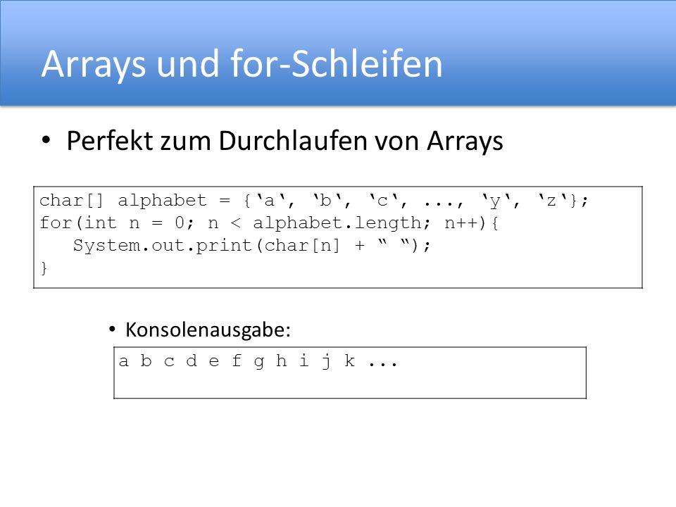 Arrays und for-Schleifen Perfekt zum Durchlaufen von Arrays Konsolenausgabe: char[] alphabet = {a, b, c,..., y, z}; for(int n = 0; n < alphabet.length