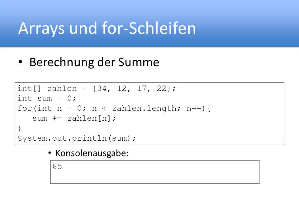 Arrays und for-Schleifen Berechnung der Summe Konsolenausgabe: int[] zahlen = {34, 12, 17, 22}; int sum = 0; for(int n = 0; n < zahlen.length; n++){ s