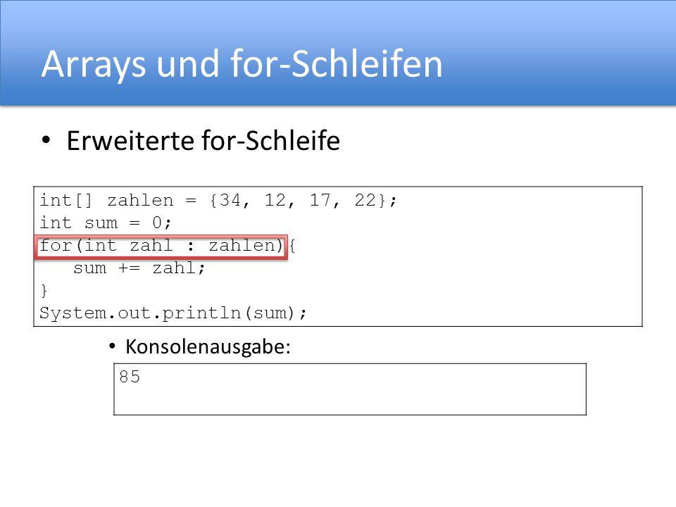 Arrays und for-Schleifen Erweiterte for-Schleife Konsolenausgabe: int[] zahlen = {34, 12, 17, 22}; int sum = 0; for(int zahl : zahlen){ sum += zahl; }