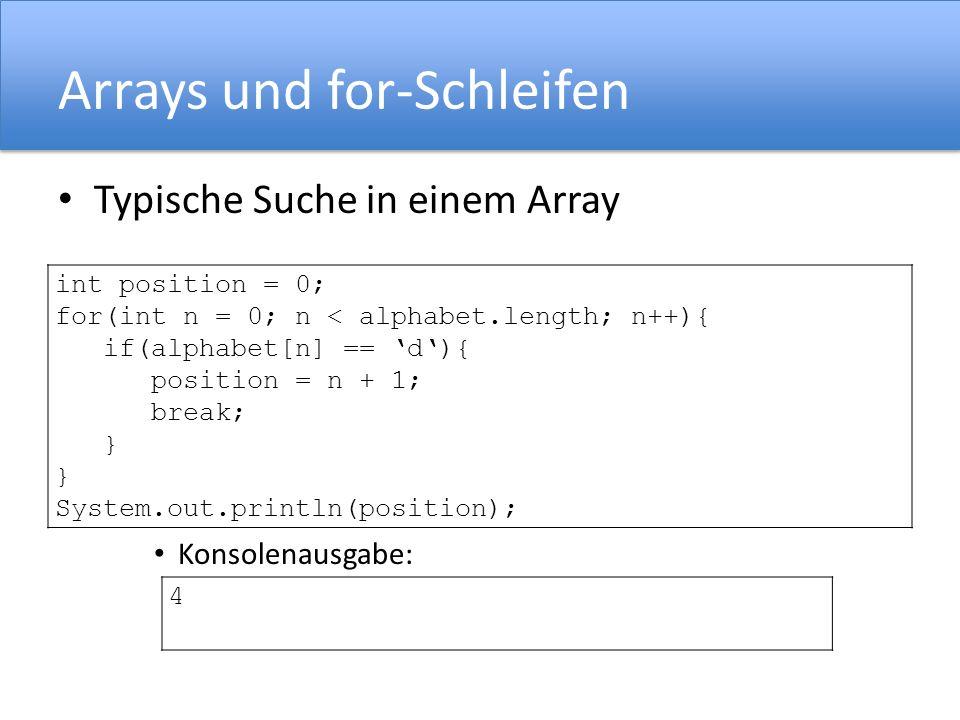 Arrays und for-Schleifen Typische Suche in einem Array Konsolenausgabe: int position = 0; for(int n = 0; n < alphabet.length; n++){ if(alphabet[n] ==