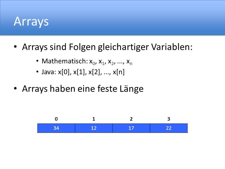 Arrays Arrays sind Folgen gleichartiger Variablen: Mathematisch: x 0, x 1, x 2,..., x n Java: x[0], x[1], x[2],..., x[n] Arrays haben eine feste Länge