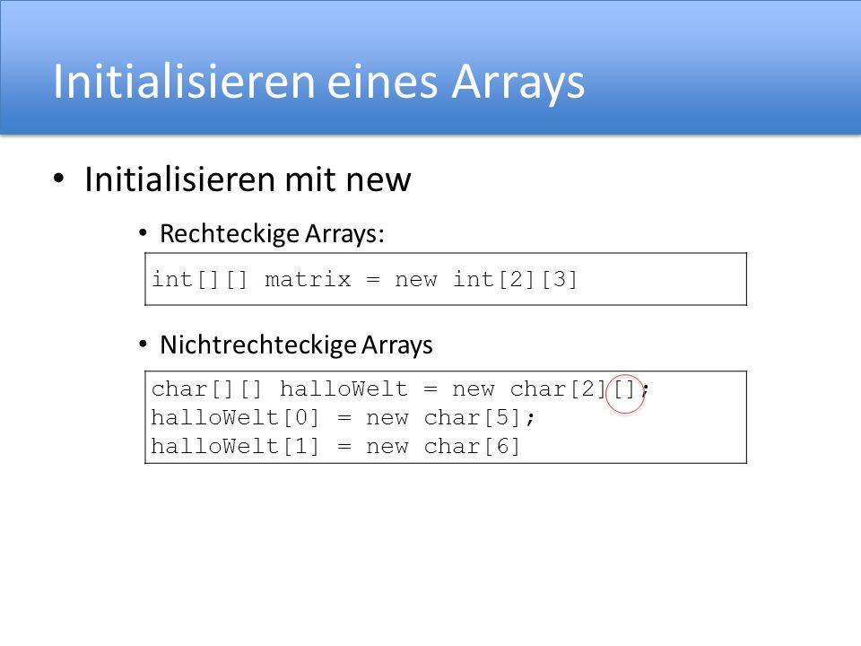 Initialisieren eines Arrays Initialisieren mit new Rechteckige Arrays: Nichtrechteckige Arrays int[][] matrix = new int[2][3] char[][] halloWelt = new