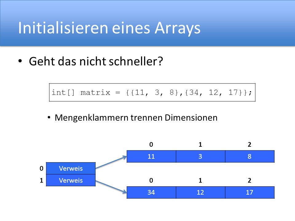 Initialisieren eines Arrays Geht das nicht schneller? Mengenklammern trennen Dimensionen int[] matrix = {{11, 3, 8},{34, 12, 17}}; 012 1138 012 341217