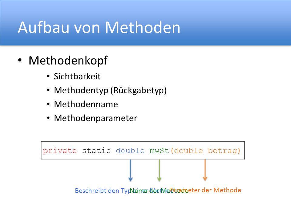 Aufbau von Methoden Methodenkopf Sichtbarkeit Methodentyp (Rückgabetyp) Methodenname Methodenparameter private static double mwSt(double betrag) Besch