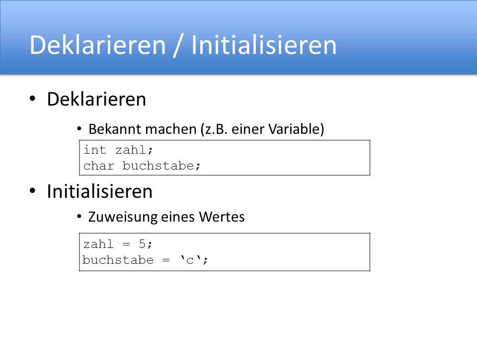 Deklarieren / Initialisieren Deklarieren Bekannt machen (z.B. einer Variable) Initialisieren Zuweisung eines Wertes int zahl; char buchstabe; zahl = 5