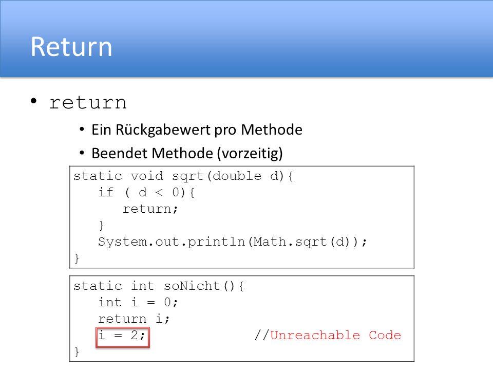 Return return Ein Rückgabewert pro Methode Beendet Methode (vorzeitig) static void sqrt(double d){ if ( d < 0){ return; } System.out.println(Math.sqrt