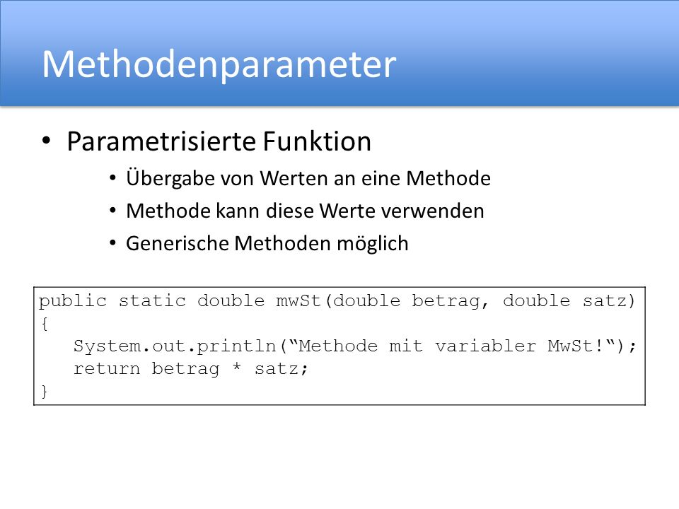 public static double mwSt(double betrag) { System.out.println(Methode mit fester MwSt!); return betrag * 0.19; } Methodenparameter Parametrisierte Fun