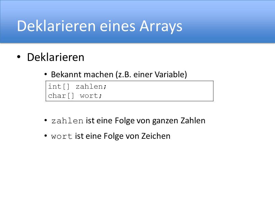 Deklarieren eines Arrays Deklarieren Bekannt machen (z.B. einer Variable) zahlen ist eine Folge von ganzen Zahlen wort ist eine Folge von Zeichen int[