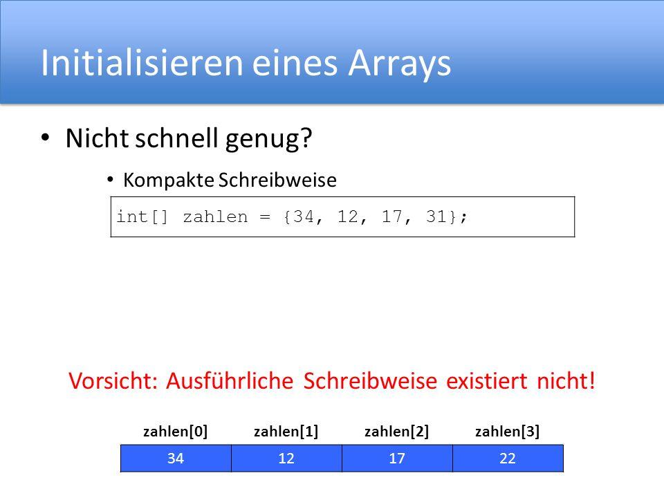 Initialisieren eines Arrays Nicht schnell genug? Kompakte Schreibweise Vorsicht: Ausführliche Schreibweise existiert nicht! int[] zahlen = {34, 12, 17