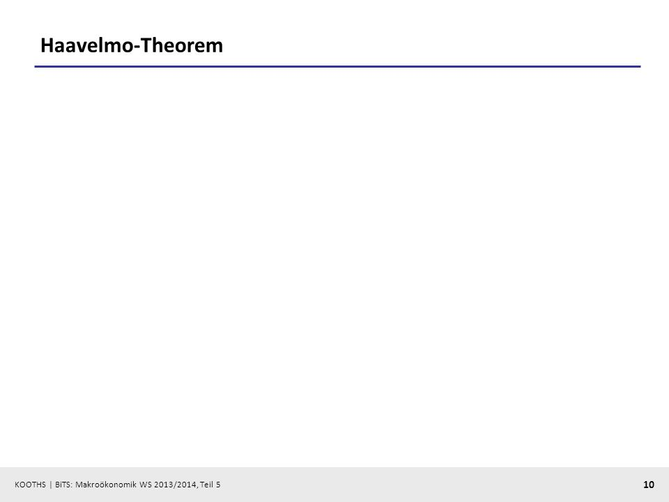 KOOTHS | BiTS: Makroökonomik WS 2013/2014, Teil 5 10 Haavelmo-Theorem