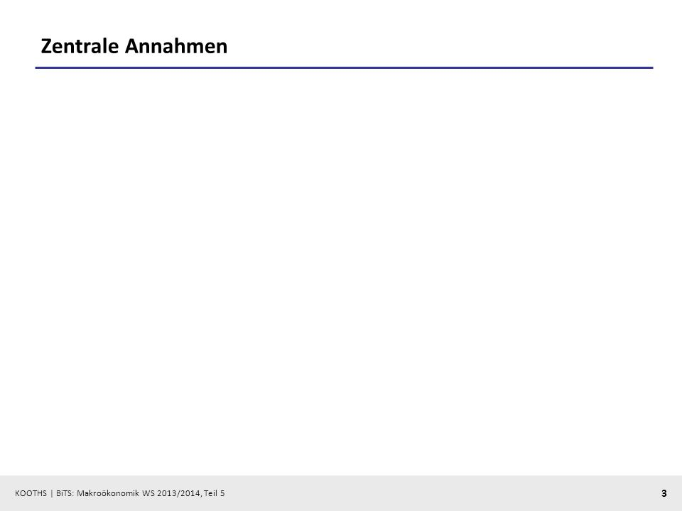 KOOTHS | BiTS: Makroökonomik WS 2013/2014, Teil 5 3 Zentrale Annahmen