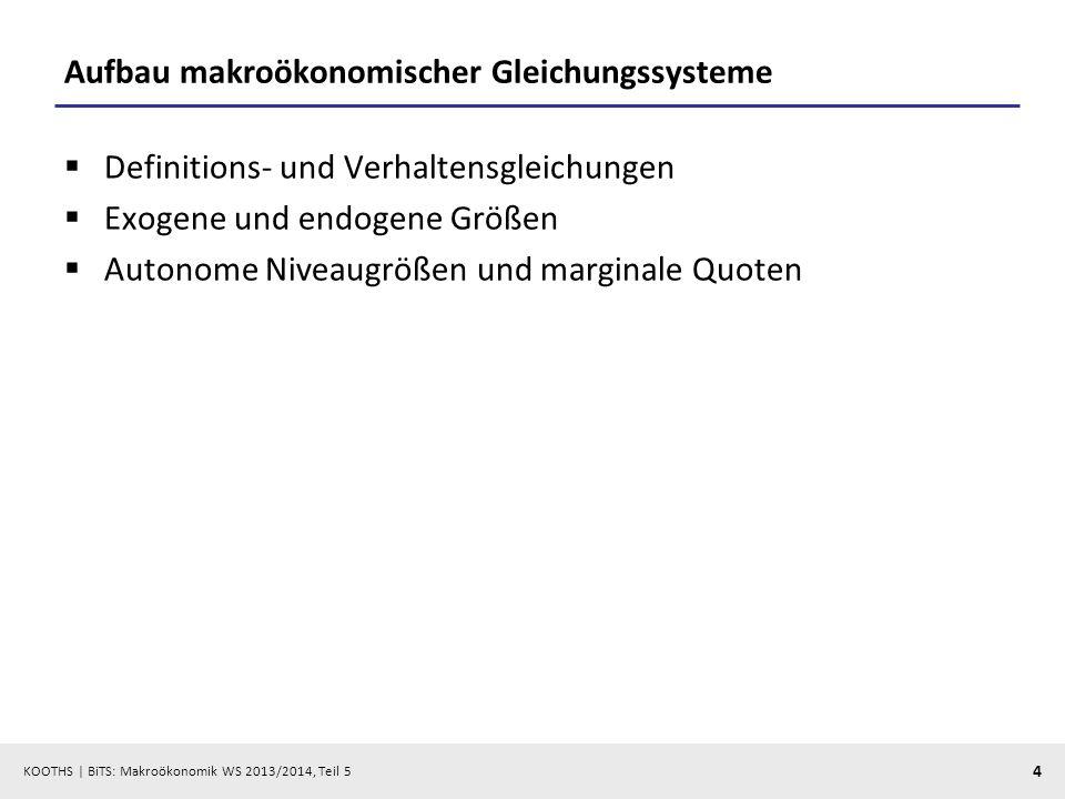KOOTHS | BiTS: Makroökonomik WS 2013/2014, Teil 5 4 Aufbau makroökonomischer Gleichungssysteme Definitions- und Verhaltensgleichungen Exogene und endo