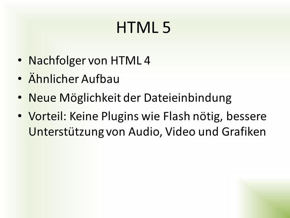 HTML 5 Nachfolger von HTML 4 Ähnlicher Aufbau Neue Möglichkeit der Dateieinbindung Vorteil: Keine Plugins wie Flash nötig, bessere Unterstützung von A