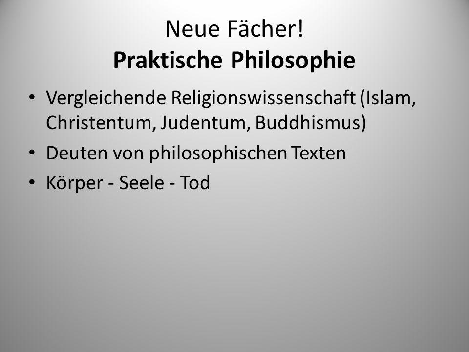 Neue Fächer! Praktische Philosophie Vergleichende Religionswissenschaft (Islam, Christentum, Judentum, Buddhismus) Deuten von philosophischen Texten K