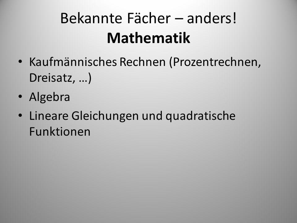 Bekannte Fächer – anders! Mathematik Kaufmännisches Rechnen (Prozentrechnen, Dreisatz, …) Algebra Lineare Gleichungen und quadratische Funktionen