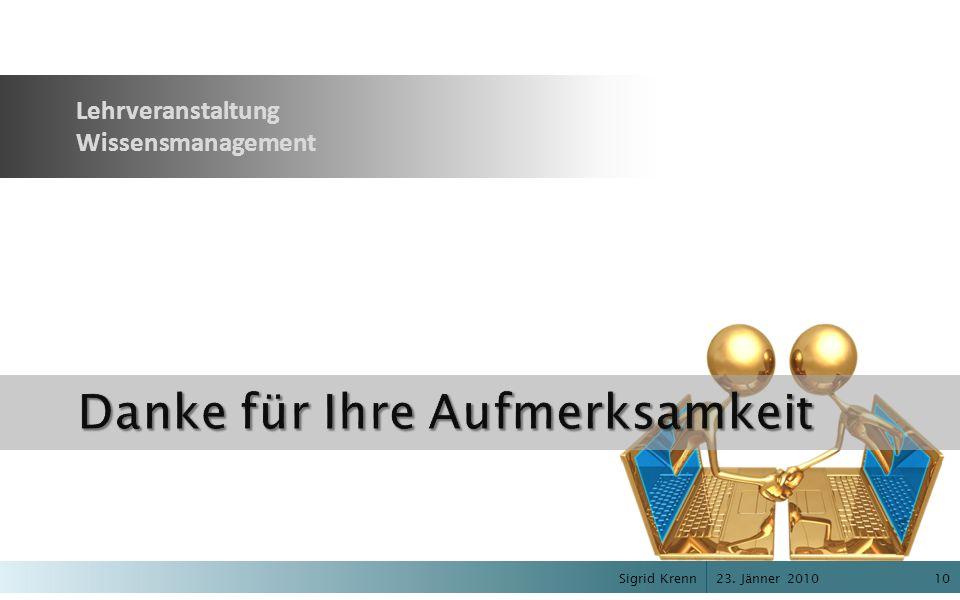 23. Jänner 2010 Sigrid Krenn10 Danke für Ihre Aufmerksamkeit Lehrveranstaltung Wissensmanagement