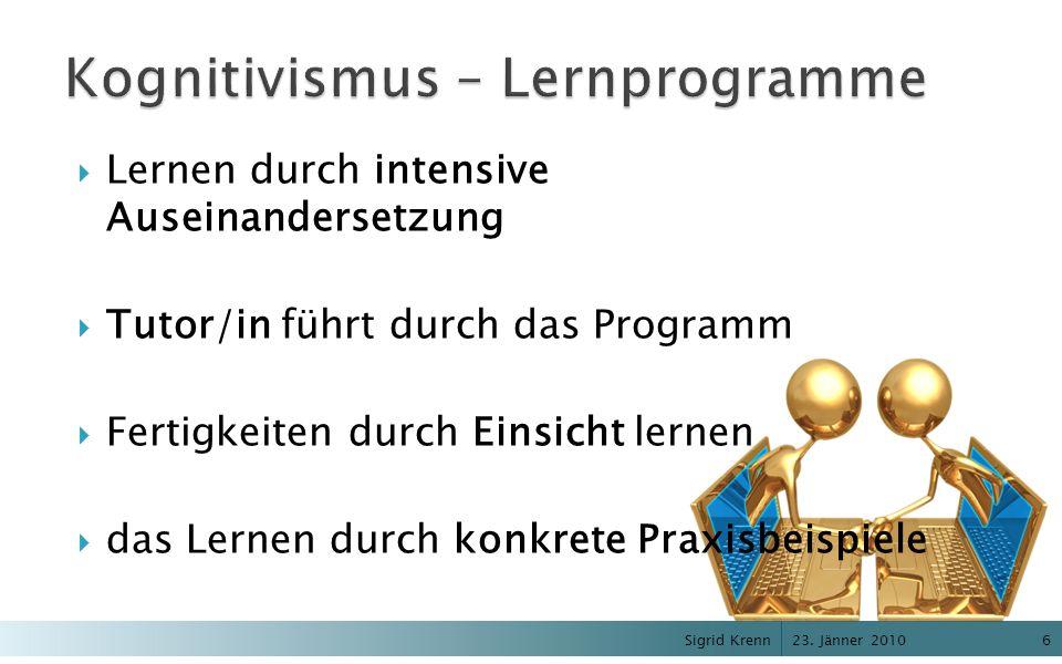 23. Jänner 2010 Sigrid Krenn6 Lernen durch intensive Auseinandersetzung Tutor/in führt durch das Programm Fertigkeiten durch Einsicht lernen das Lerne