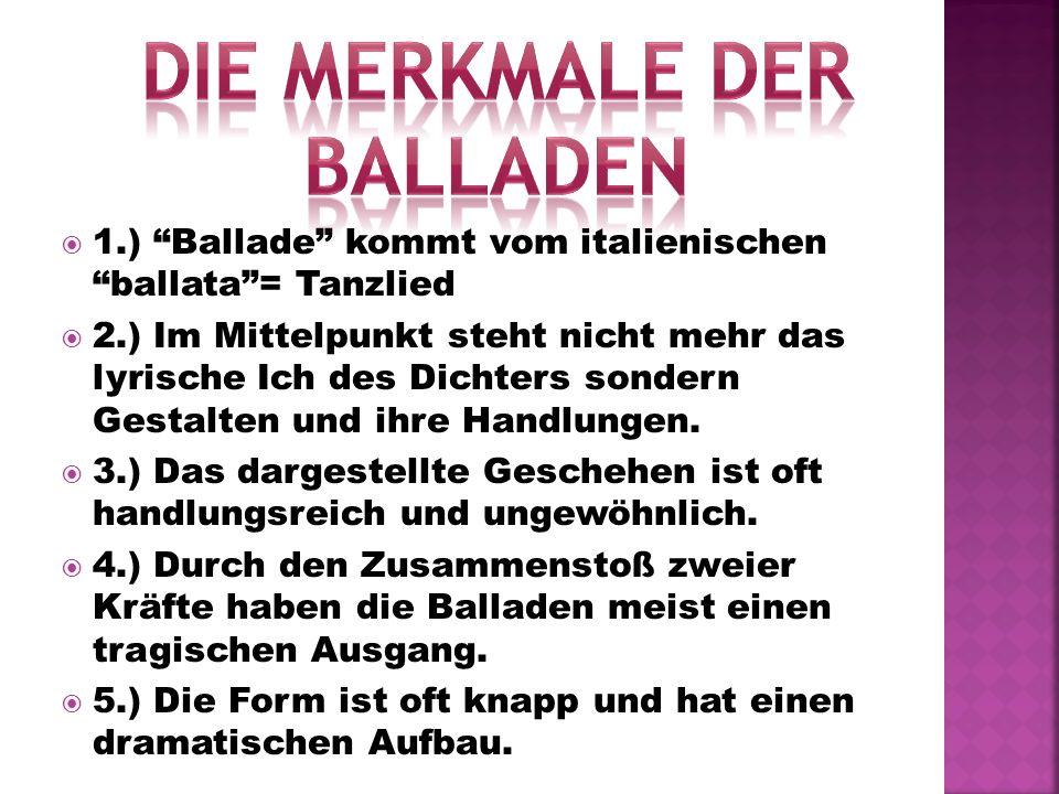 1.) Ballade kommt vom italienischen ballata= Tanzlied 2.) Im Mittelpunkt steht nicht mehr das lyrische Ich des Dichters sondern Gestalten und ihre Han