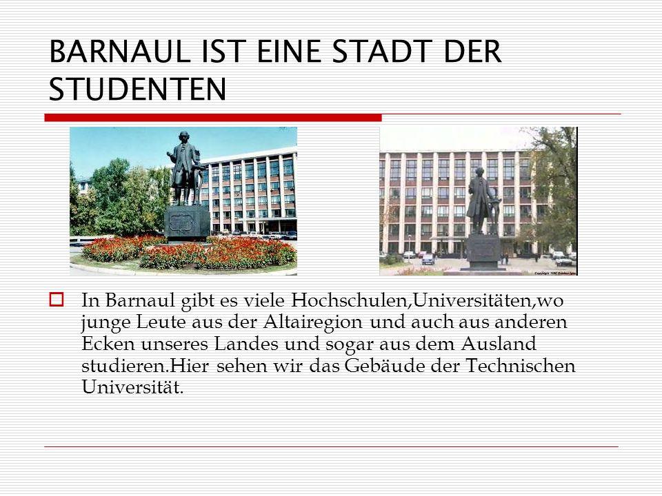 BARNAUL IST EINE STADT DER STUDENTEN In Barnaul gibt es viele Hochschulen,Universitäten,wo junge Leute aus der Altairegion und auch aus anderen Ecken unseres Landes und sogar aus dem Ausland studieren.Hier sehen wir das Gebäude der Technischen Universität.