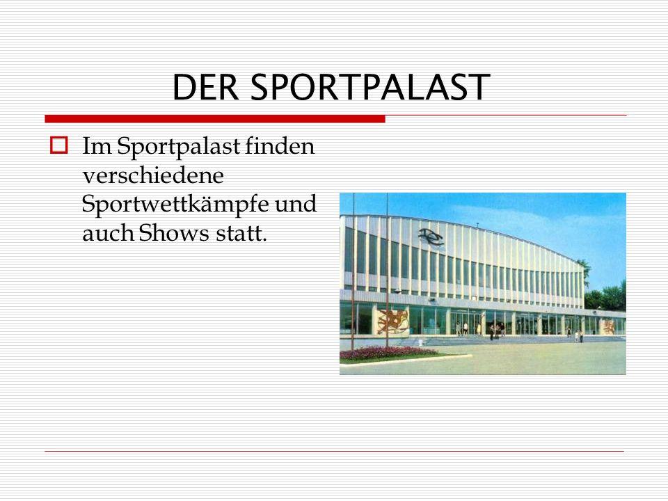 DER SPORTPALAST Im Sportpalast finden verschiedene Sportwettkämpfe und auch Shows statt.