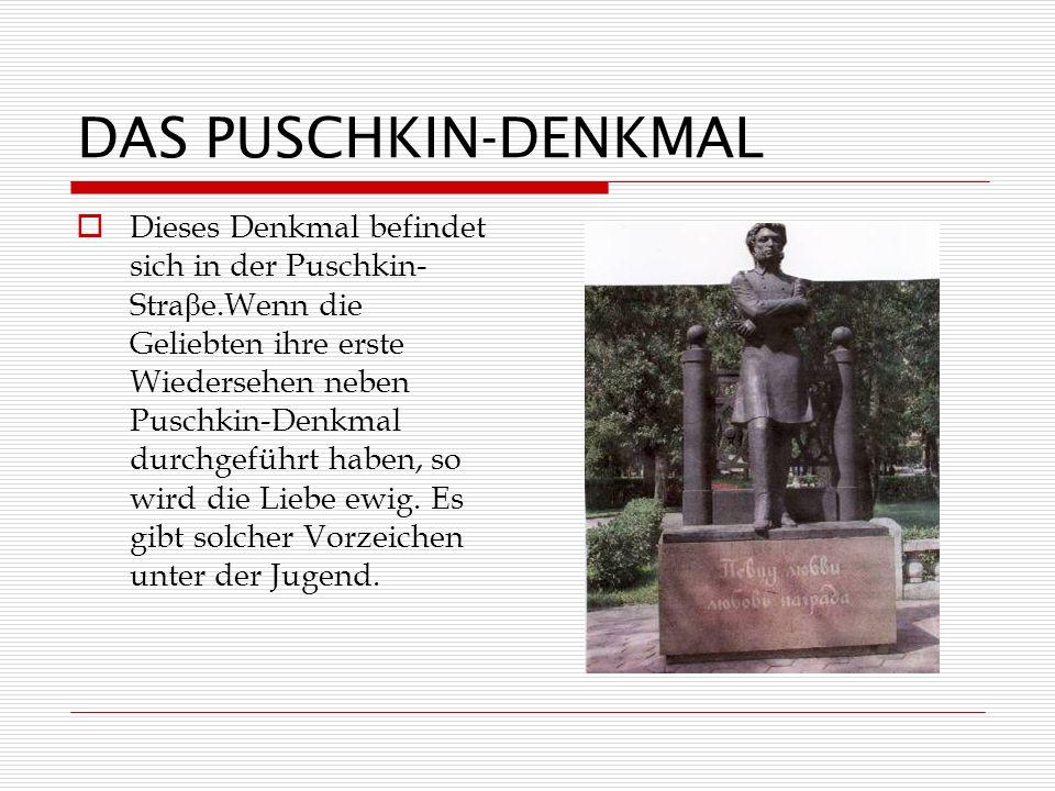 DAS PUSCHKIN-DENKMAL Dieses Denkmal befindet sich in der Puschkin- Stra β e.Wenn die Geliebten ihre erste Wiedersehen neben Puschkin-Denkmal durchgeführt haben, so wird die Liebe ewig.
