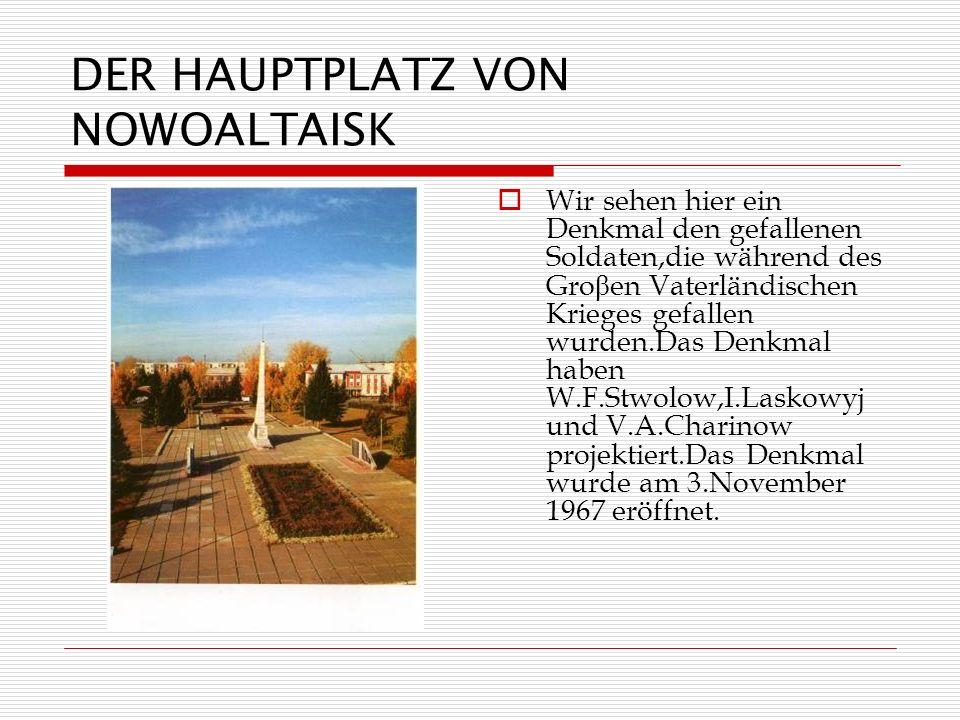 DER HAUPTPLATZ VON NOWOALTAISK Wir sehen hier ein Denkmal den gefallenen Soldaten,die während des Gro β en Vaterländischen Krieges gefallen wurden.Das Denkmal haben W.F.Stwolow,I.Laskowyj und V.A.Charinow projektiert.Das Denkmal wurde am 3.November 1967 eröffnet.