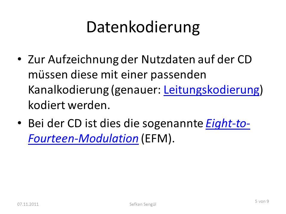 Datenkodierung Zur Aufzeichnung der Nutzdaten auf der CD müssen diese mit einer passenden Kanalkodierung (genauer: Leitungskodierung) kodiert werden.Leitungskodierung Bei der CD ist dies die sogenannte Eight-to- Fourteen-Modulation (EFM).