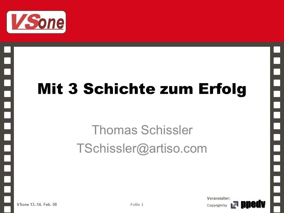 VS one Veranstalter: VSone 13.-14. Feb. 08 Folie 1 Copyright by Mit 3 Schichte zum Erfolg Thomas Schissler TSchissler@artiso.com