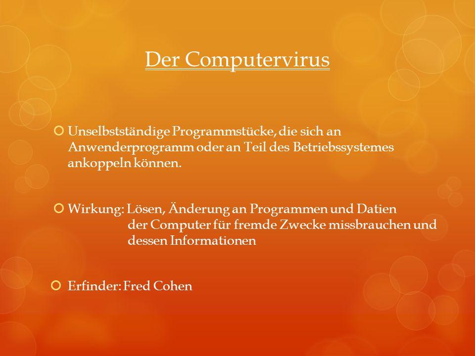 Der Computervirus Unselbstständige Programmstücke, die sich an Anwenderprogramm oder an Teil des Betriebssystemes ankoppeln können. Wirkung: Lösen, Än