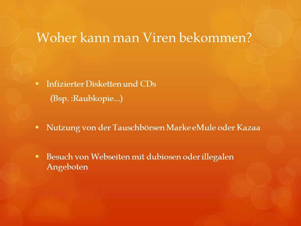 Woher kann man Viren bekommen? Infizierter Disketten und CDs (Bsp. :Raubkopie...) Nutzung von der Tauschbörsen Marke eMule oder Kazaa Besuch von Webse