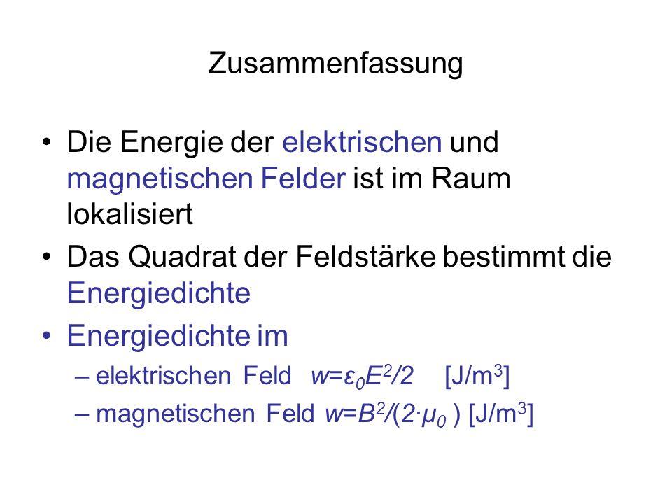 Zusammenfassung Die Energie der elektrischen und magnetischen Felder ist im Raum lokalisiert Das Quadrat der Feldstärke bestimmt die Energiedichte Ene