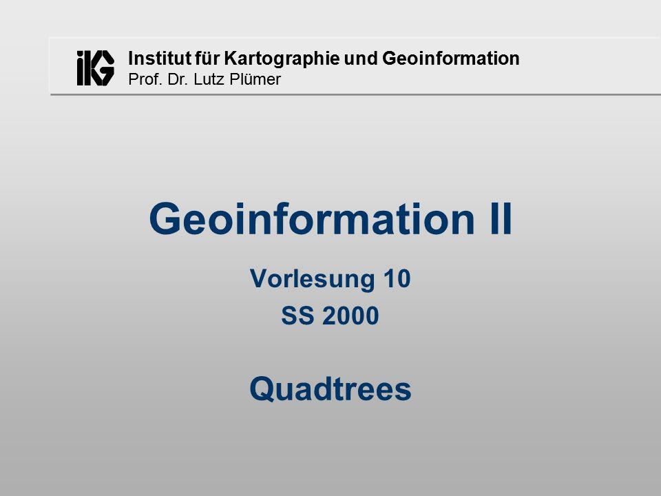 Institut für Kartographie und Geoinformation Prof. Dr. Lutz Plümer Geoinformation II Vorlesung 10 SS 2000 Quadtrees