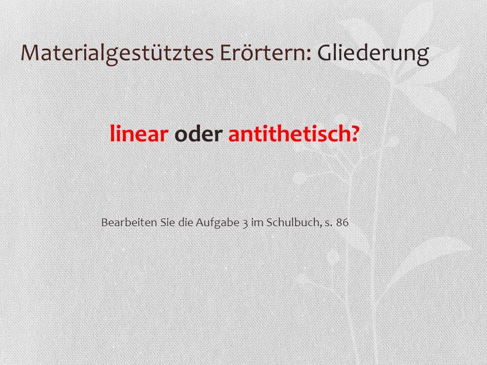 Materialgestütztes Erörtern: Gliederung linear oder antithetisch? Bearbeiten Sie die Aufgabe 3 im Schulbuch, s. 86