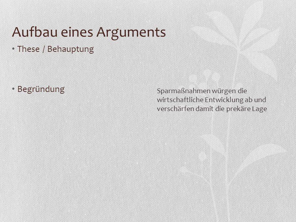 Aufbau eines Arguments These / Behauptung Begründung Sparmaßnahmen würgen die wirtschaftliche Entwicklung ab und verschärfen damit die prekäre Lage