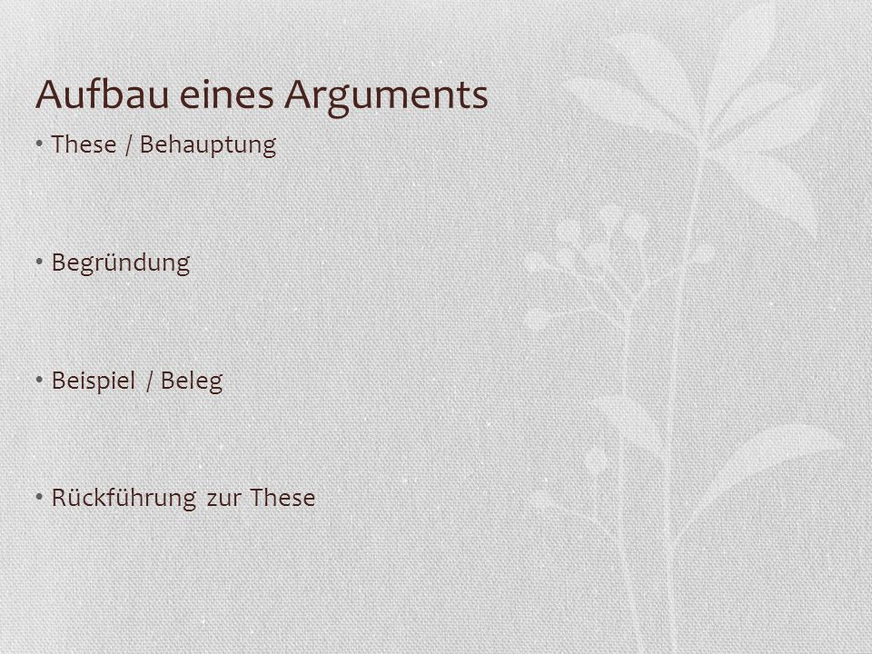 Aufbau eines Arguments These / Behauptung Begründung Beispiel / Beleg Rückführung zur These