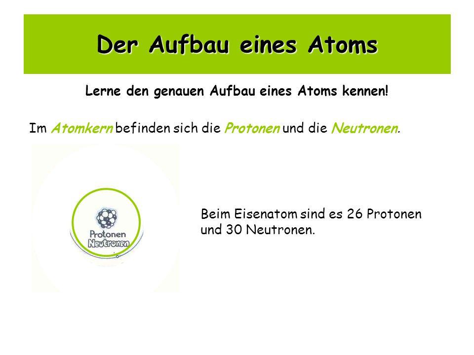 Der Aufbau eines Atoms Lerne den genauen Aufbau eines Atoms kennen! Im Atomkern befinden sich die Protonen und die Neutronen. Beim Eisenatom sind es 2