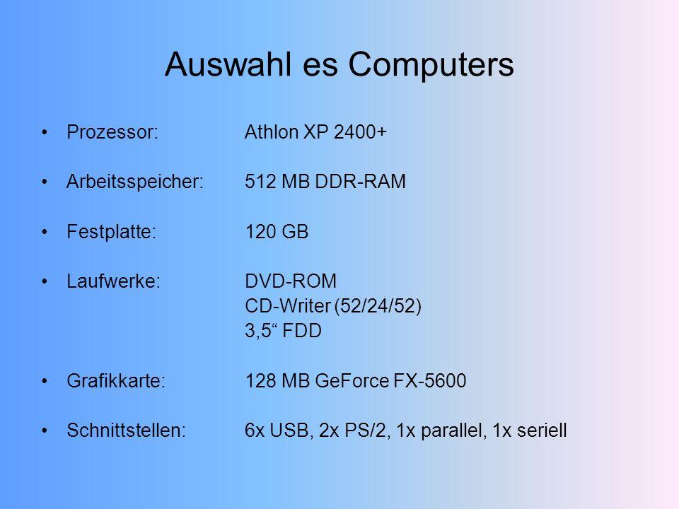 Auswahl es Computers Prozessor:Athlon XP 2400+ Arbeitsspeicher:512 MB DDR-RAM Festplatte:120 GB Laufwerke:DVD-ROM CD-Writer (52/24/52) 3,5 FDD Grafikkarte:128 MB GeForce FX-5600 Schnittstellen:6x USB, 2x PS/2, 1x parallel, 1x seriell