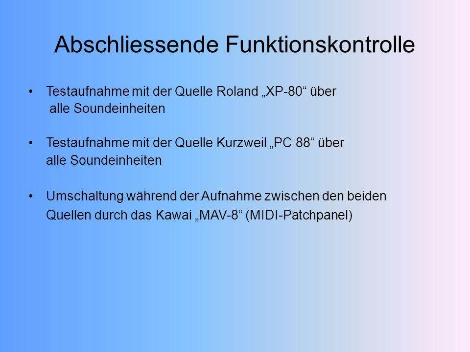 Testaufnahme mit der Quelle Roland XP-80 über alle Soundeinheiten Testaufnahme mit der Quelle Kurzweil PC 88 über alle Soundeinheiten Umschaltung während der Aufnahme zwischen den beiden Quellen durch das Kawai MAV-8 (MIDI-Patchpanel) Abschliessende Funktionskontrolle